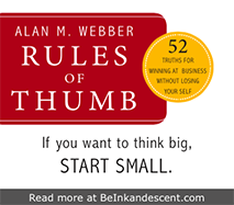 http://www.beinkandescent.com/tips-for-entrepreneurs/781/alan-webber-s-favorite-rules-for-2012-and-beyond