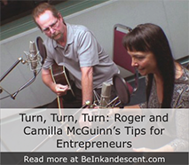 http://www.beinkandescent.com/tips-for-entrepreneurs/530/to-everything-turn-turn-turn-roger-and-camilla-mcguinn-s-tips-for-entrepreneurs